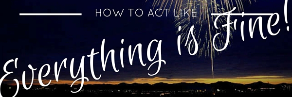 How to Act Like Everything is Fine (sarcasm)
