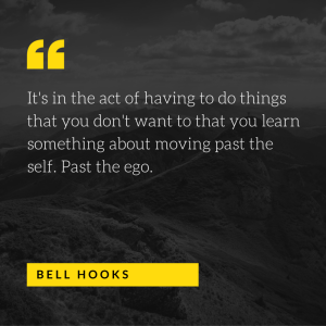It's in the act of having to do things that you don't want to that you learn something about moving past the self. Past the ego. - bell hooks