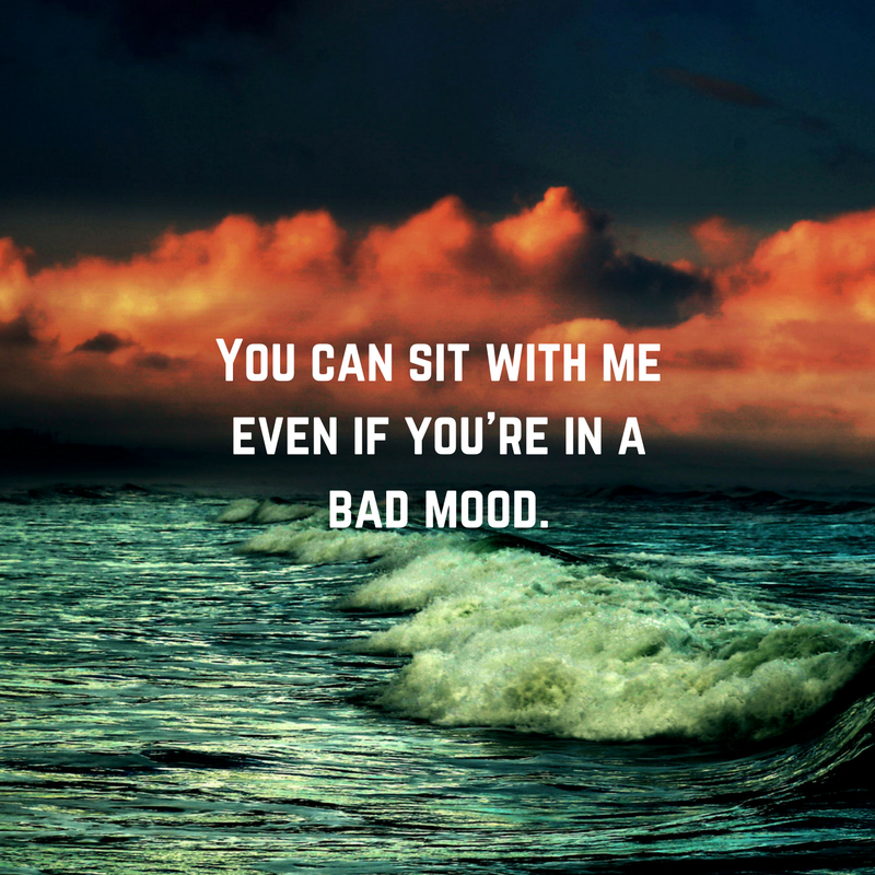 You can sit with me even if you're in a bad mood.
